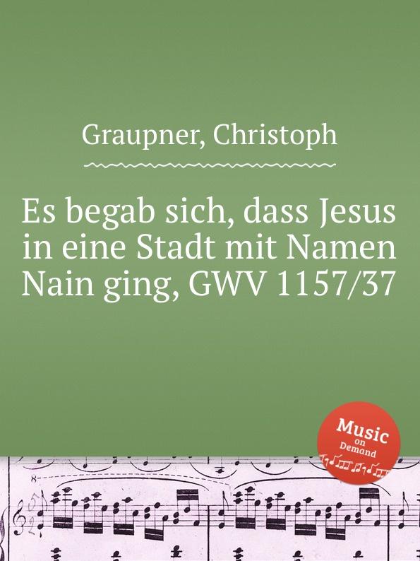 C. Graupner Es begab sich, dass Jesus in eine Stadt mit Namen Nain ging, GWV 1157/37