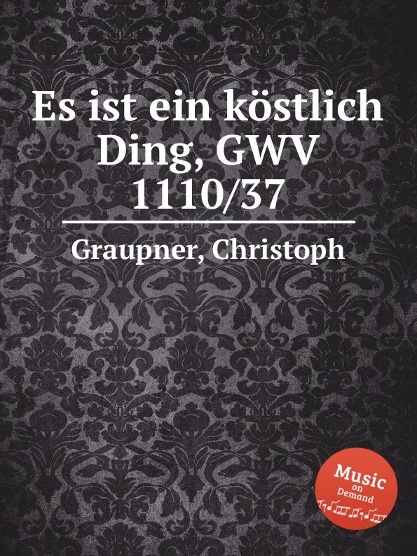 C. Graupner Es ist ein kostlich Ding, GWV 1110/37 c graupner es ist eine art gwv 1155 36