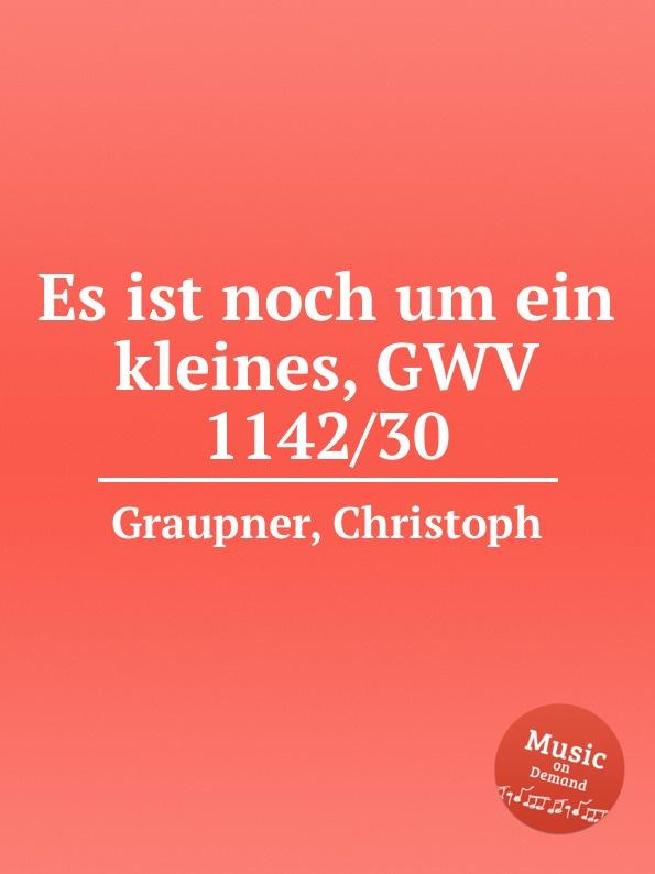 C. Graupner Es ist noch um ein kleines, GWV 1142/30