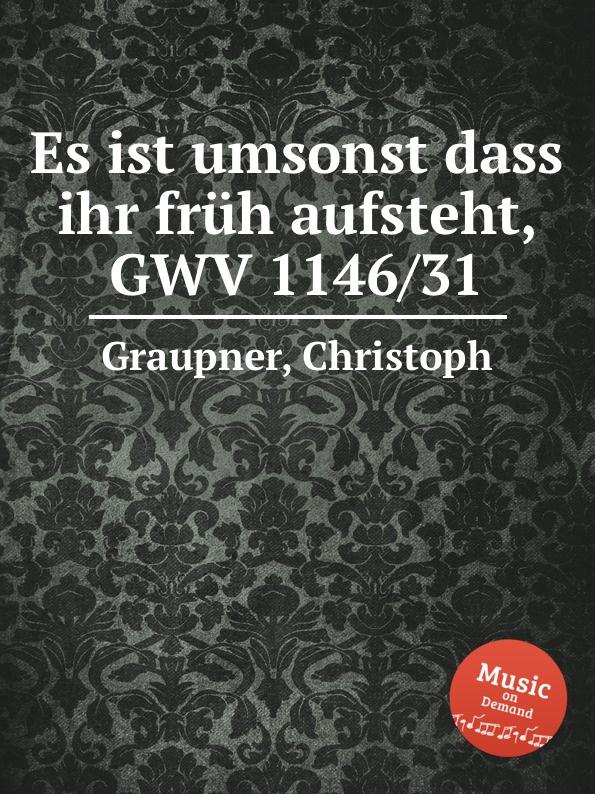 C. Graupner Es ist umsonst dass ihr fruh aufsteht, GWV 1146/31 c graupner sehet zu dass ihr vorsichtig wandelt gwv 1121 16