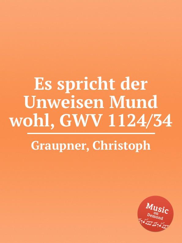 C. Graupner Es spricht der Unweisen Mund wohl, GWV 1124/34 c graupner wohl dem der ein tugendsam weib hat gwv 1113 41