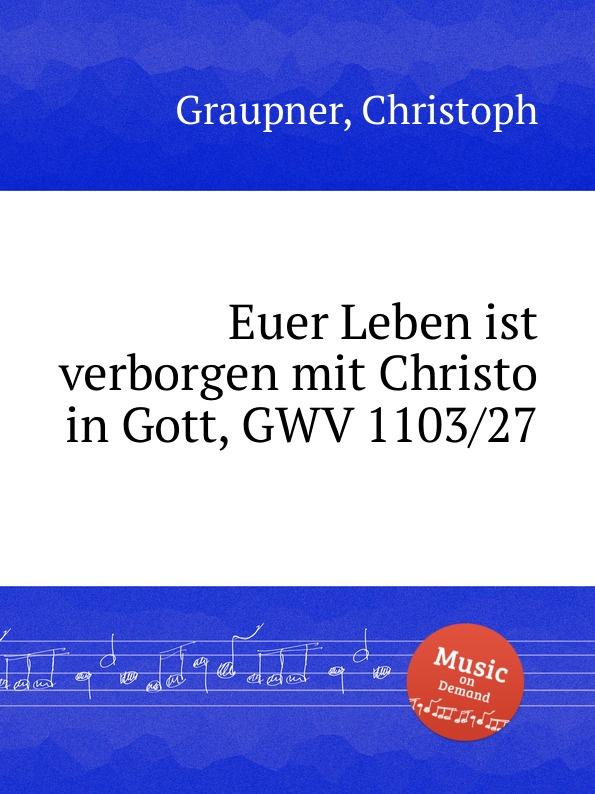 C. Graupner Euer Leben ist verborgen mit Christo in Gott, GWV 1103/27 c graupner wisset dass euer glaube gwv 1121 27