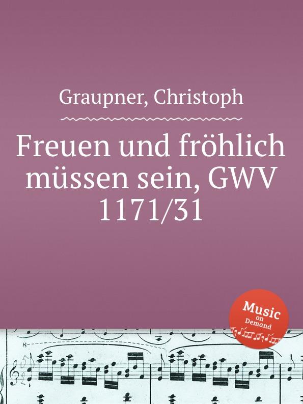 C. Graupner Freuen und frohlich mussen sein, GWV 1171/31