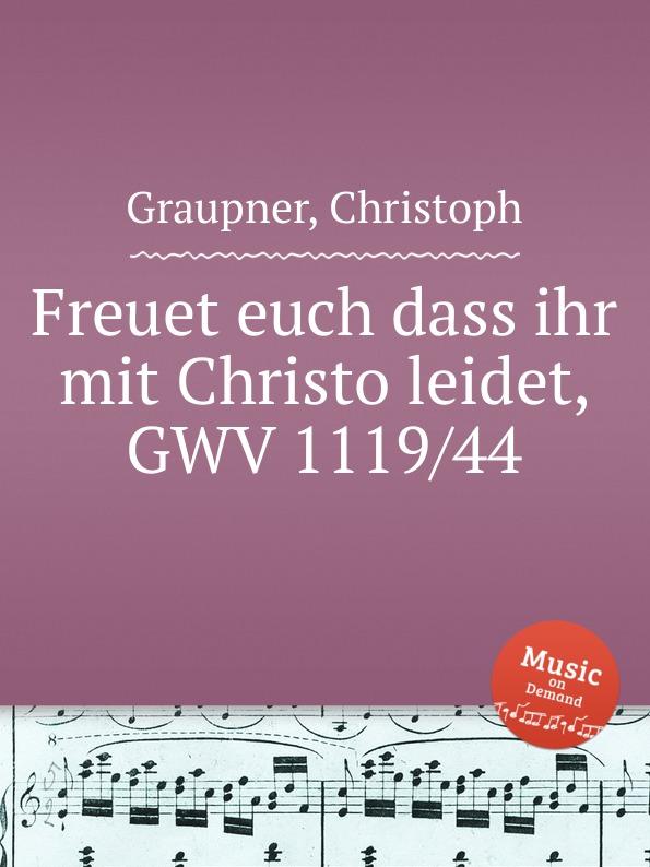 C. Graupner Freuet euch dass ihr mit Christo leidet, GWV 1119/44 c graupner mit ernst ihr menschenkinder gwv 1104 27