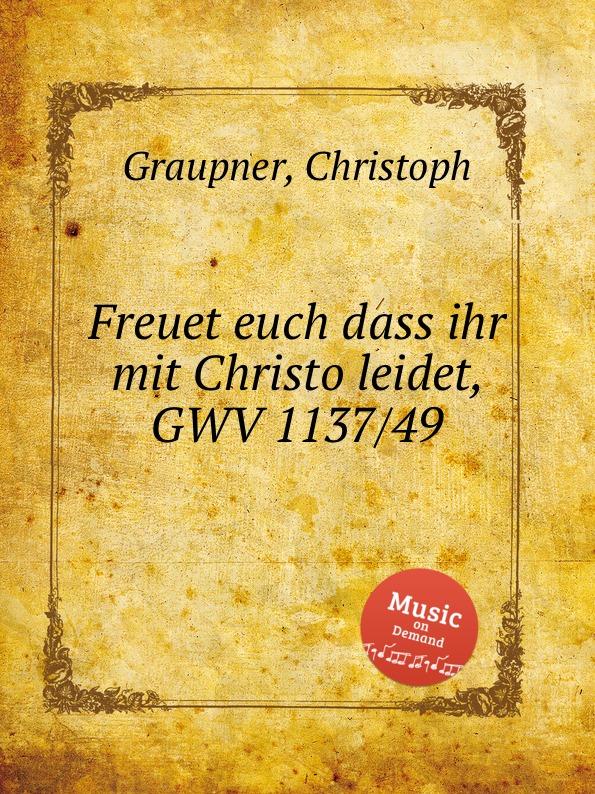 C. Graupner Freuet euch dass ihr mit Christo leidet, GWV 1137/49 c graupner mit ernst ihr menschenkinder gwv 1104 27