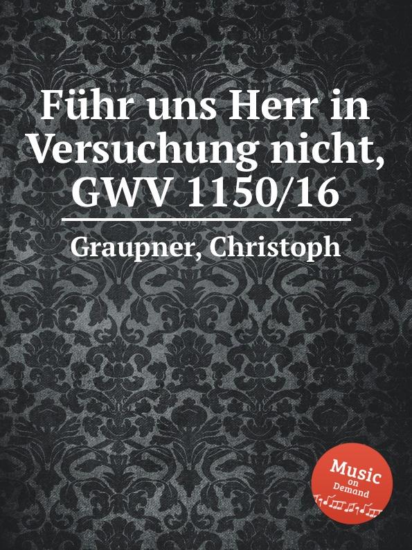 C. Graupner Fuhr uns Herr in Versuchung nicht, GWV 1150/16 c graupner wo gott der herr nicht bei uns halt gwv 1137 27
