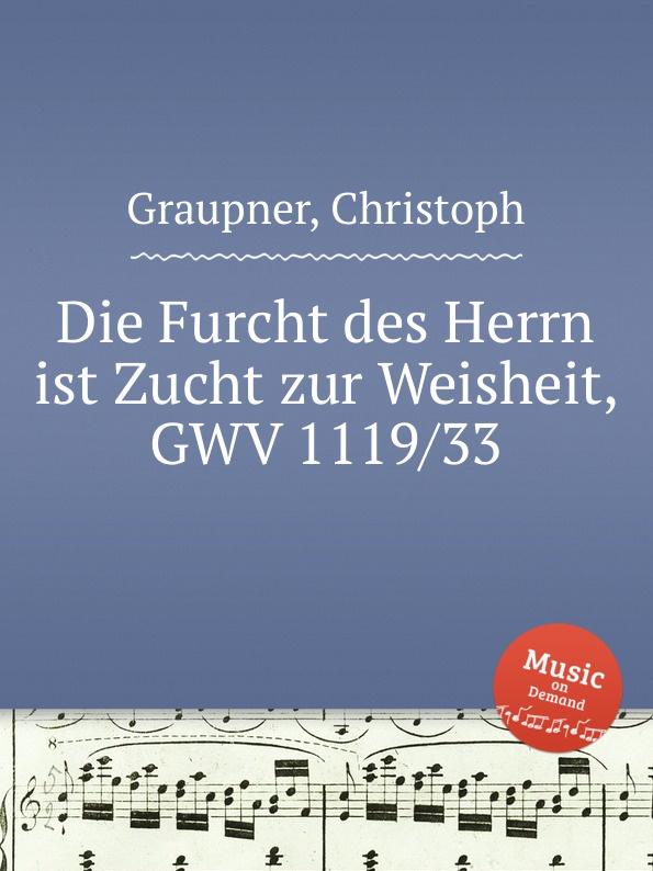 C. Graupner Die Furcht des Herrn ist Zucht zur Weisheit, GWV 1119/33 c graupner der name des herrn gwv 1162 50