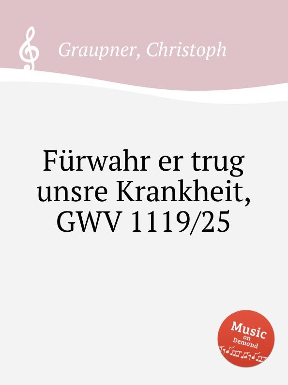 C. Graupner Furwahr er trug unsre Krankheit, GWV 1119/25 c graupner der wind blaset wo er will gwv 1141 46