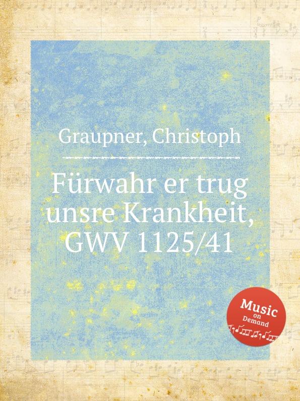 C. Graupner Furwahr er trug unsre Krankheit, GWV 1125/41 c graupner der wind blaset wo er will gwv 1141 46