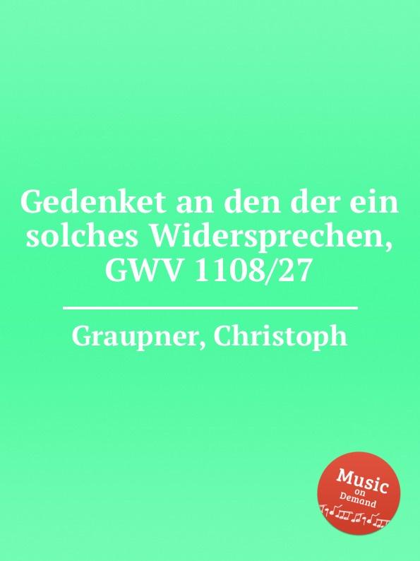 C. Graupner Gedenket an den der ein solches Widersprechen, GWV 1108/27 c graupner der wind blaset wo er will gwv 1141 46