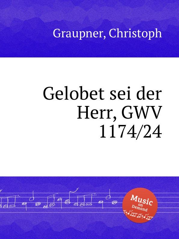 C. Graupner Gelobet sei der Herr, GWV 1174/24 c graupner ich weisheit wohne bei der witze gwv 1174 32