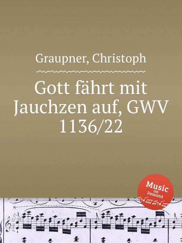 C. Graupner Gott fahrt mit Jauchzen auf, GWV 1136/22 c graupner tue deinen mund auf fur die stummen gwv 1153 33