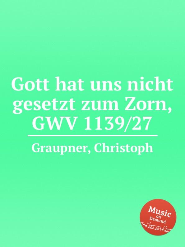 C. Graupner Gott hat uns nicht gesetzt zum Zorn, GWV 1139/27 c graupner unser gott kommt und schweiget nicht gwv 1102 52