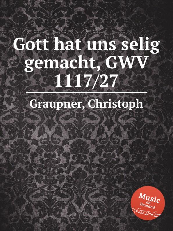 C. Graupner Gott hat uns selig gemacht, GWV 1117/27 c graupner gott hat den der von keiner sunde wusste gwv 1119 35