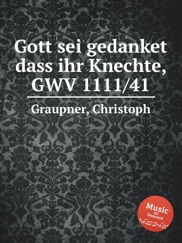 C. Graupner Gott sei gedanket dass ihr Knechte, GWV 1111/41 c graupner es sei denn dass jemand geboren werde gwv 1141 18