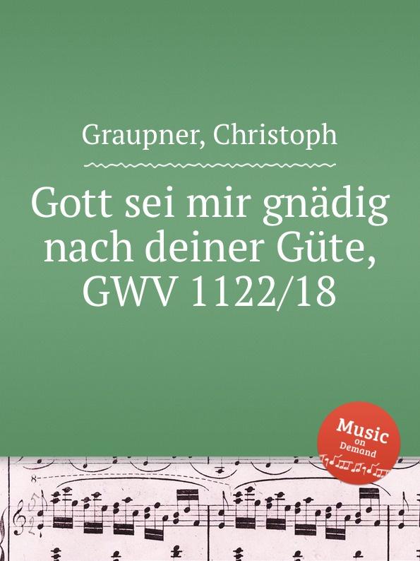 C. Graupner Gott sei mir gnadig nach deiner Gute, GWV 1122/18 c graupner mich hungert herr nach deiner gnade gwv 1121 37