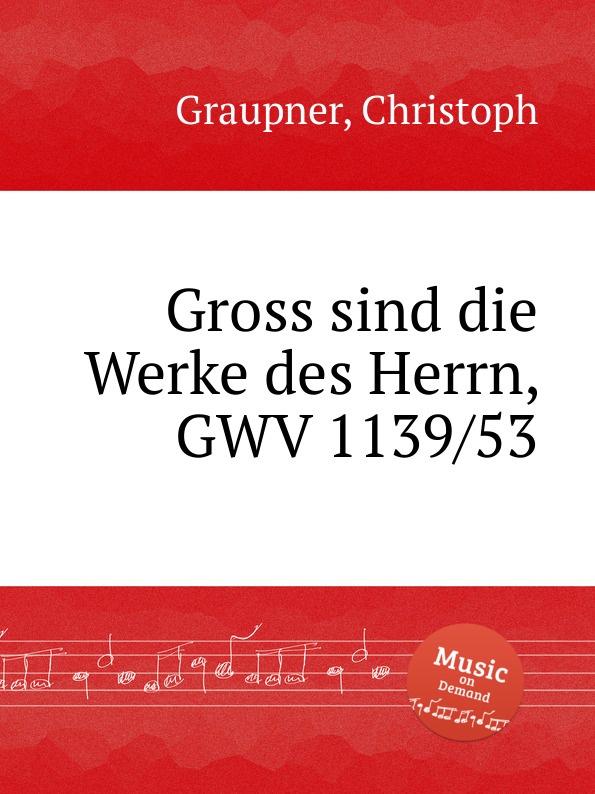 C. Graupner Gross sind die Werke des Herrn, GWV 1139/53 c graupner der name des herrn gwv 1162 50