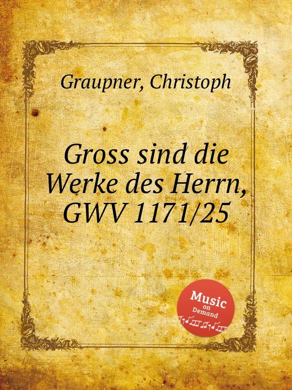 C. Graupner Gross sind die Werke des Herrn, GWV 1171/25 c graupner tue deinen mund auf fur die stummen gwv 1153 33