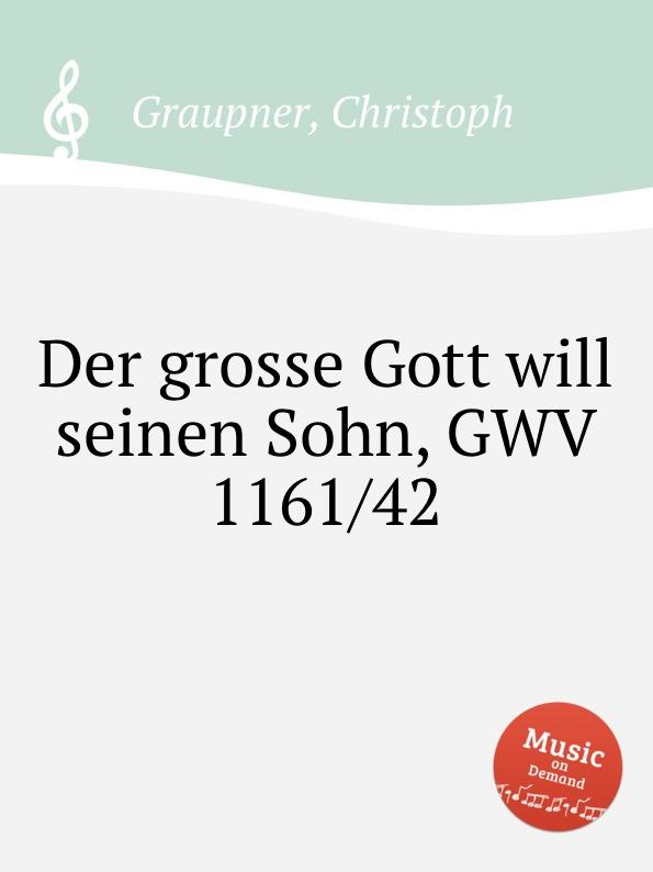 C. Graupner Der grosse Gott will seinen Sohn, GWV 1161/42 c graupner gott lasst aus lauter gnade gwv 1161 22