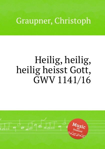 C. Graupner Heilig, heilig, heilig heisst Gott, GWV 1141/16 c graupner der wind blaset wo er will gwv 1141 46