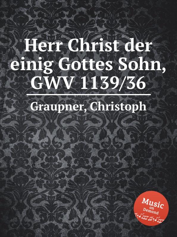 C. Graupner Herr Christ der einig Gottes Sohn, GWV 1139/36 c graupner die liebe gottes ist ausgegossen in unser herz gwv 1139 26