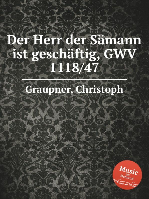 C. Graupner Der Herr der Samann ist geschaftig, GWV 1118/47 c graupner der wind blaset wo er will gwv 1141 46