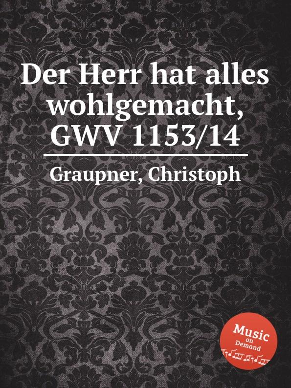 C. Graupner Der Herr hat alles wohlgemacht, GWV 1153/14 c graupner tue deinen mund auf fur die stummen gwv 1153 33