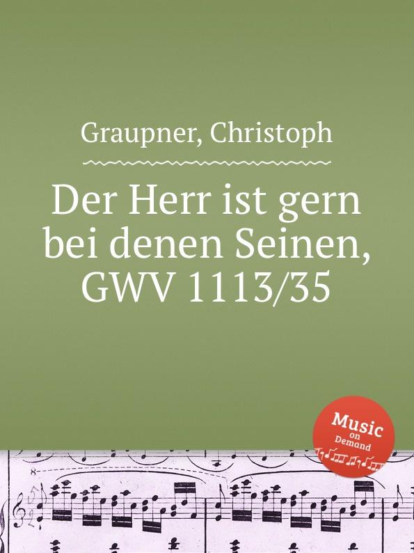 C. Graupner Der Herr ist gern bei denen Seinen, GWV 1113/35 c graupner wohl dem der ein tugendsam weib hat gwv 1113 41