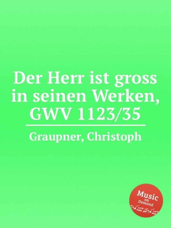 C. Graupner Der Herr ist gross in seinen Werken, GWV 1123/35 c graupner lauter in der liebe wandeln gwv 1145 49