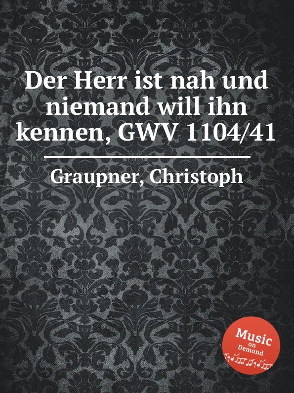 C. Graupner Der Herr ist nah und niemand will ihn kennen, GWV 1104/41 c graupner mit ernst ihr menschenkinder gwv 1104 27