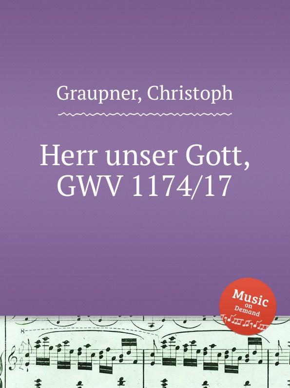 C. Graupner Herr unser Gott, GWV 1174/17 c graupner unser gott kommt und schweiget nicht gwv 1102 52
