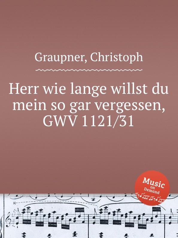 C. Graupner Herr wie lange willst du mein so gar vergessen, GWV 1121/31 c graupner verdamme mich nicht gwv 1121 39