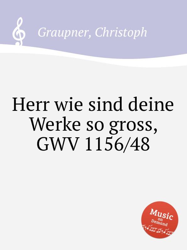C. Graupner Herr wie sind deine Werke so gross, GWV 1156/48 c graupner wie lieblich sind die fusse derer gwv 1161 27