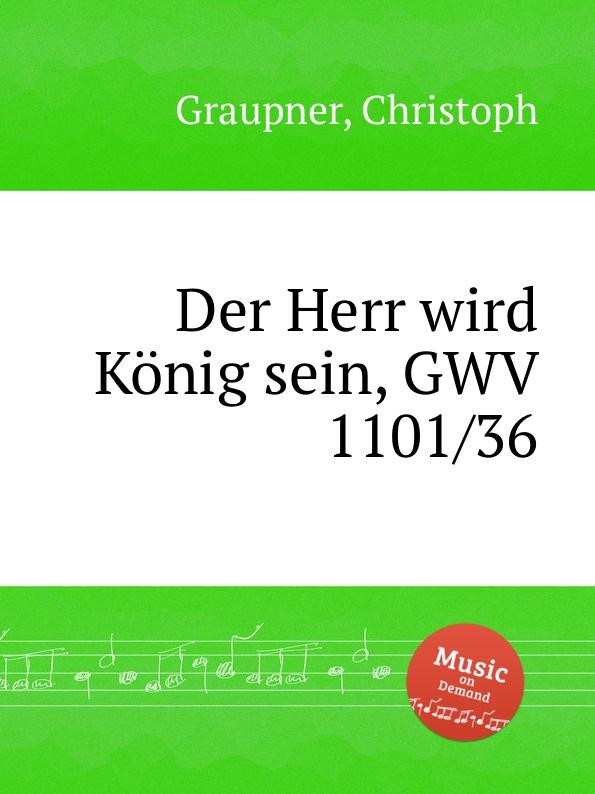 C. Graupner Der Herr wird Konig sein, GWV 1101/36 c graupner der wind blaset wo er will gwv 1141 46