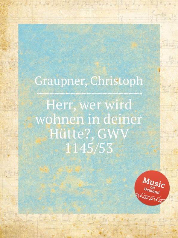 C. Graupner Herr, wer wird wohnen in deiner Hutte., GWV 1145/53 c graupner lauter in der liebe wandeln gwv 1145 49