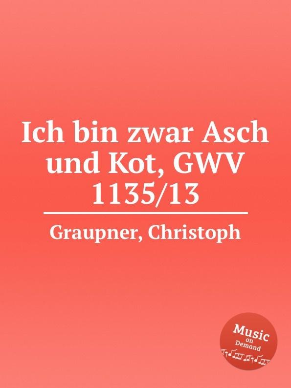 C. Graupner Ich bin zwar Asch und Kot, GWV 1135/13 c graupner wer bin ich armer gwv 1104 48