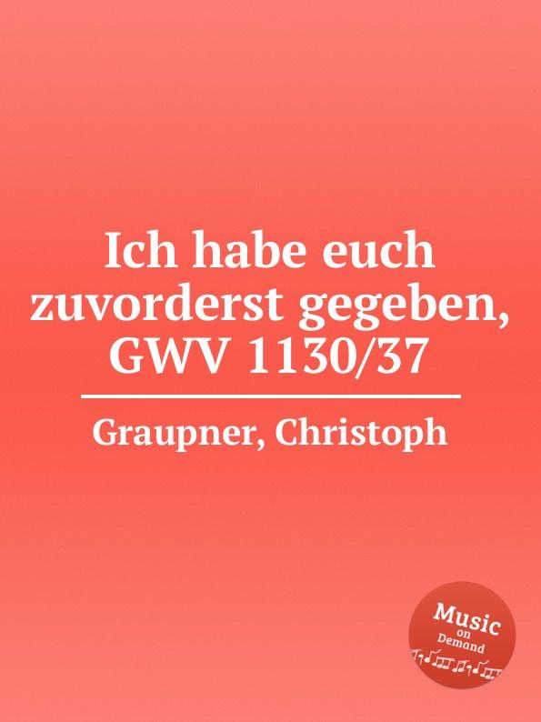 C. Graupner Ich habe euch zuvorderst gegeben, GWV 1130/37 c graupner wir verkundigen euch die verheissung gwv 1130 39