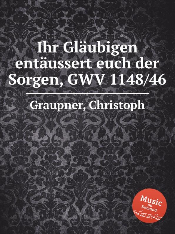 C. Graupner Ihr Glaubigen entaussert euch der Sorgen, GWV 1148/46 c graupner der wind blaset wo er will gwv 1141 46