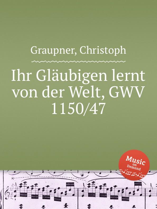 C. Graupner Ihr Glaubigen lernt von der Welt, GWV 1150/47 c graupner jauchze frohlocke gefallene welt gwv 1105 27