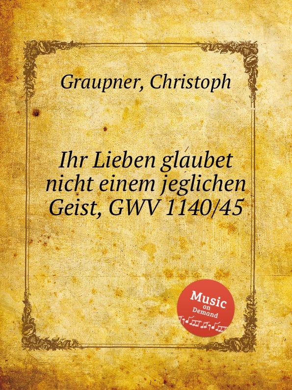 C. Graupner Ihr Lieben glaubet nicht einem jeglichen Geist, GWV 1140/45 c graupner verdamme mich nicht gwv 1121 39