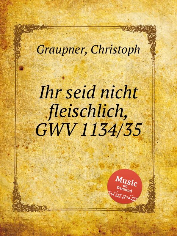 C. Graupner Ihr seid nicht fleischlich, GWV 1134/35 c graupner verdamme mich nicht gwv 1121 39