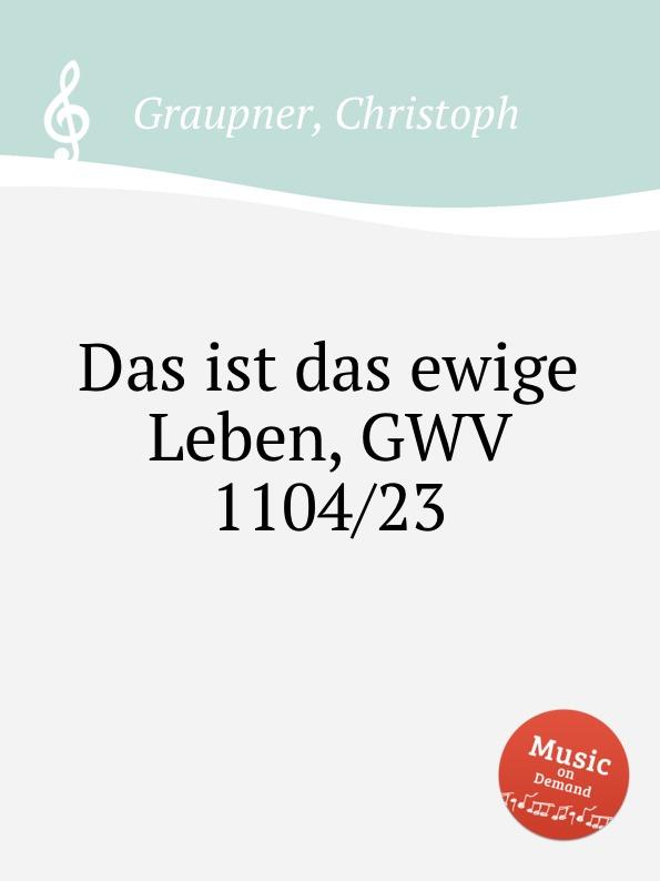 C. Graupner Das ist das ewige Leben, GWV 1104/23 c graupner mit ernst ihr menschenkinder gwv 1104 27