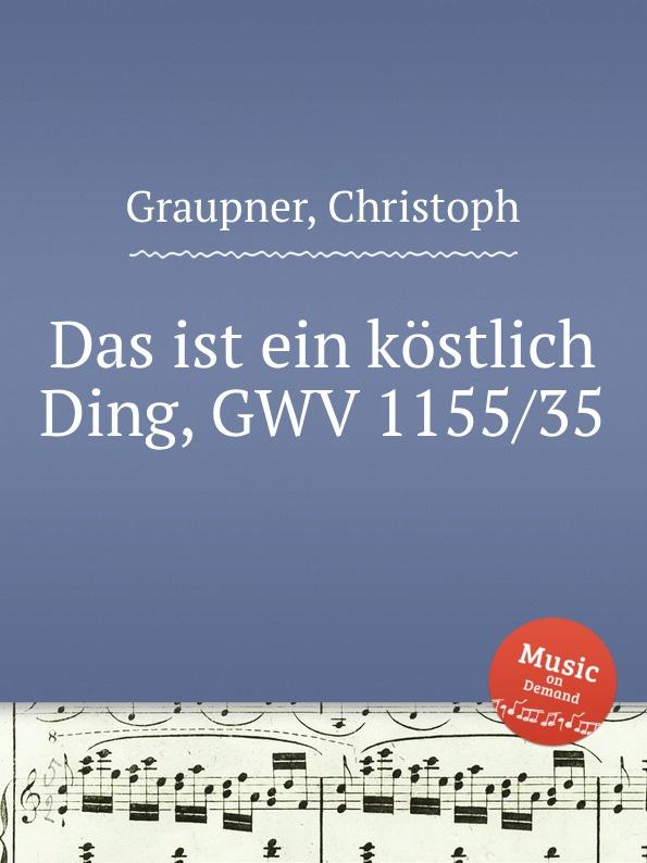 C. Graupner Das ist ein kostlich Ding, GWV 1155/35