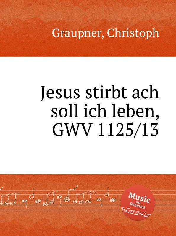 C. Graupner Jesus stirbt ach soll ich leben, GWV 1125/13 c graupner ach jesus weicht er will zum vater gwv 1134 26