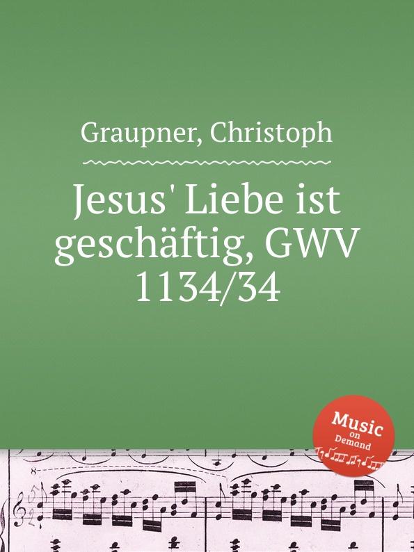 C. Graupner Jesus. Liebe ist geschaftig, GWV 1134/34 c graupner ach jesus weicht er will zum vater gwv 1134 26
