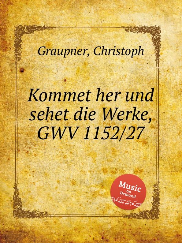 C. Graupner Kommet her und sehet die Werke, GWV 1152/27 c graupner tue deinen mund auf fur die stummen gwv 1153 33