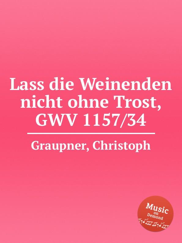 C. Graupner Lass die Weinenden nicht ohne Trost, GWV 1157/34 c graupner lass dein ohr auf weisheit gwv 1138 33