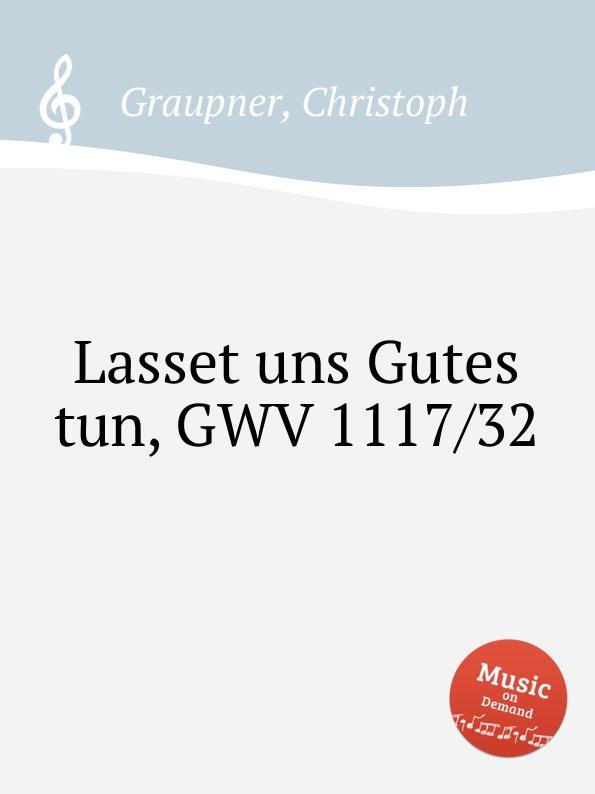 C. Graupner Lasset uns Gutes tun, GWV 1117/32 c graupner kommet lasset uns anbeten gwv 1109 36