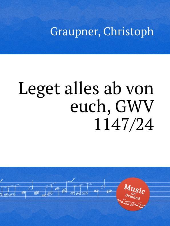 C. Graupner Leget alles ab von euch, GWV 1147/24 c graupner wo viel gottlose sind gwv 1147 33