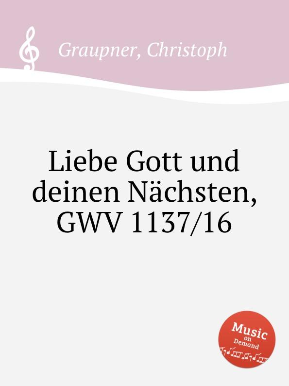 C. Graupner Liebe Gott und deinen Nachsten, GWV 1137/16 c graupner tue deinen mund auf fur die stummen gwv 1153 33
